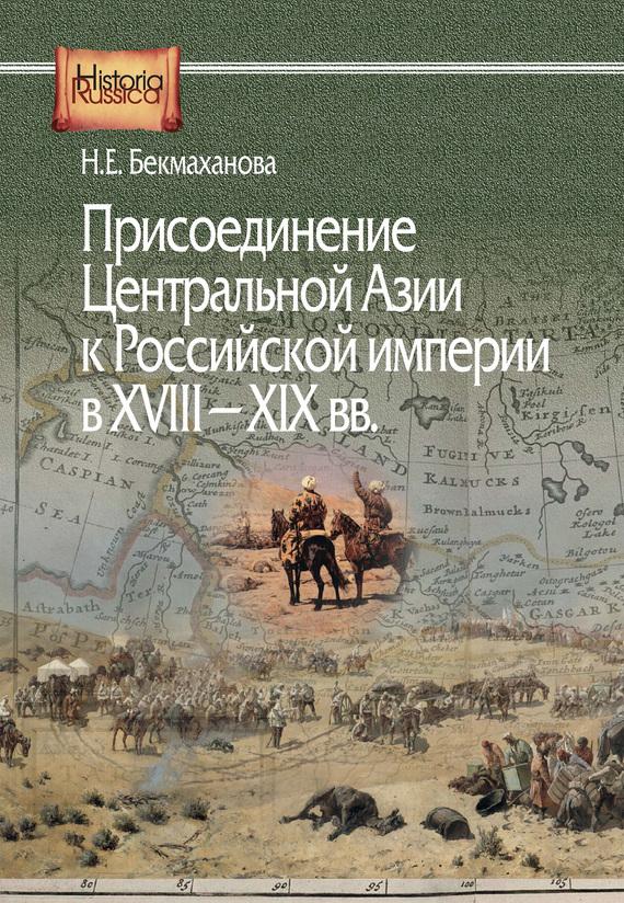 Наиля Бекмаханова «Присоединение Центральной Азии к Российской империи в XVIII–XIX вв.»
