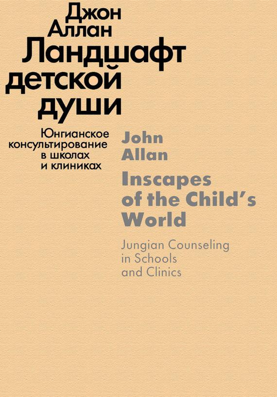 Джон Аллан «Ландшафт детской души. Юнгианское консультирование в школах и клиниках»