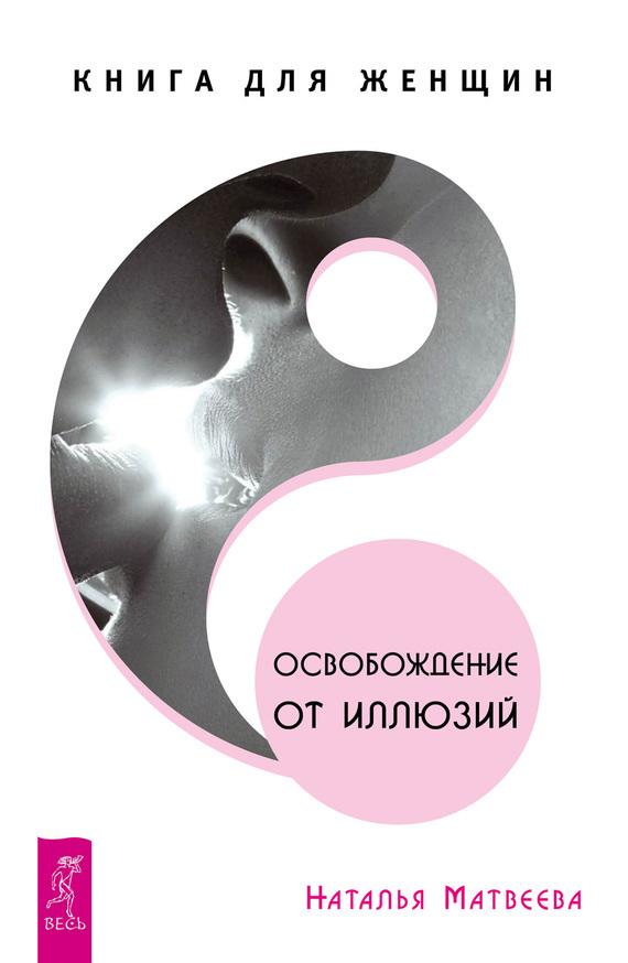Наталья Матвеева «Освобождение от иллюзий. Книга для женщин»