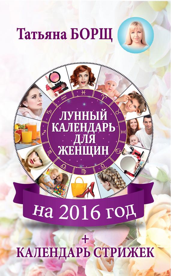 Татьяна Борщ «Лунный календарь для женщин на 2016 год + календарь стрижек»
