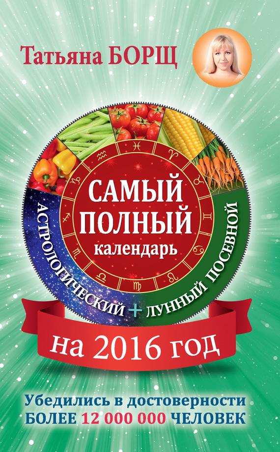 Татьяна Борщ «Самый полный календарь на 2016 год: астрологический + лунный посевной»