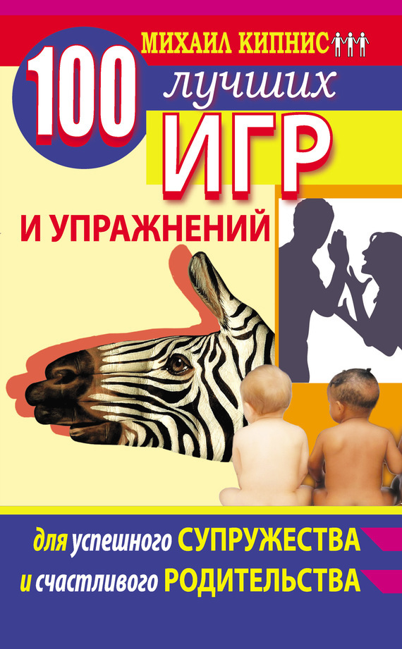 Михаил Кипнис «100 лучших игр и упражнений для успешного супружества и счастливого родительства»