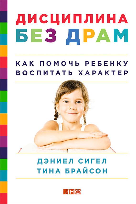 Тина Брайсон, Дэниел Сигел «Дисциплина без драм. Как помочь ребенку воспитать характер»