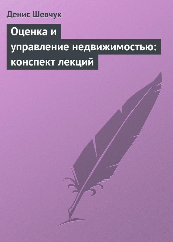 Денис Шевчук «Оценка и управление недвижимостью: конспект лекций»