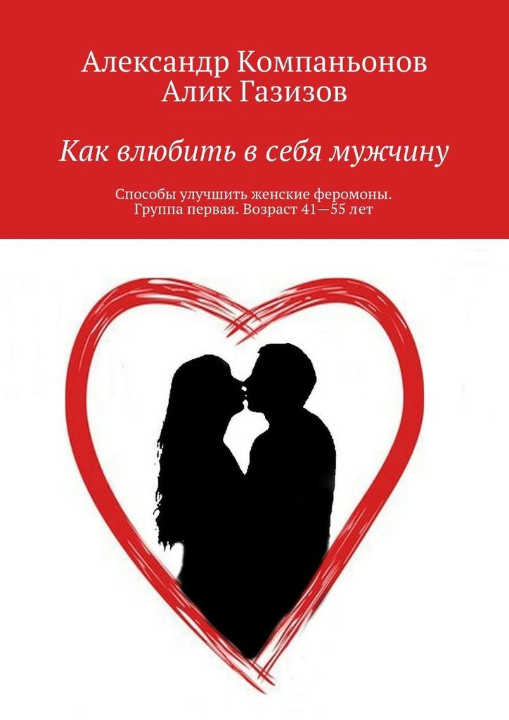 Алик Газизов, Александр Компаньонов «Как влюбить всебя мужчину. Способы улучшить женские феромоны. Группа первая. Возраст 41—55лет»