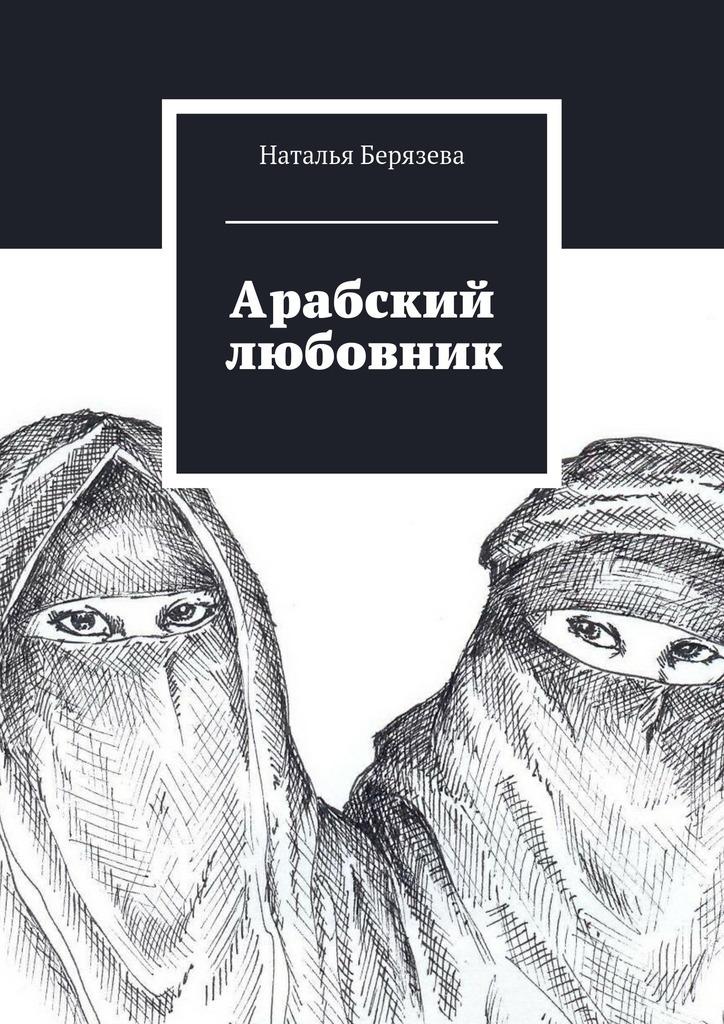Наталья Берязева «Арабский любовник»