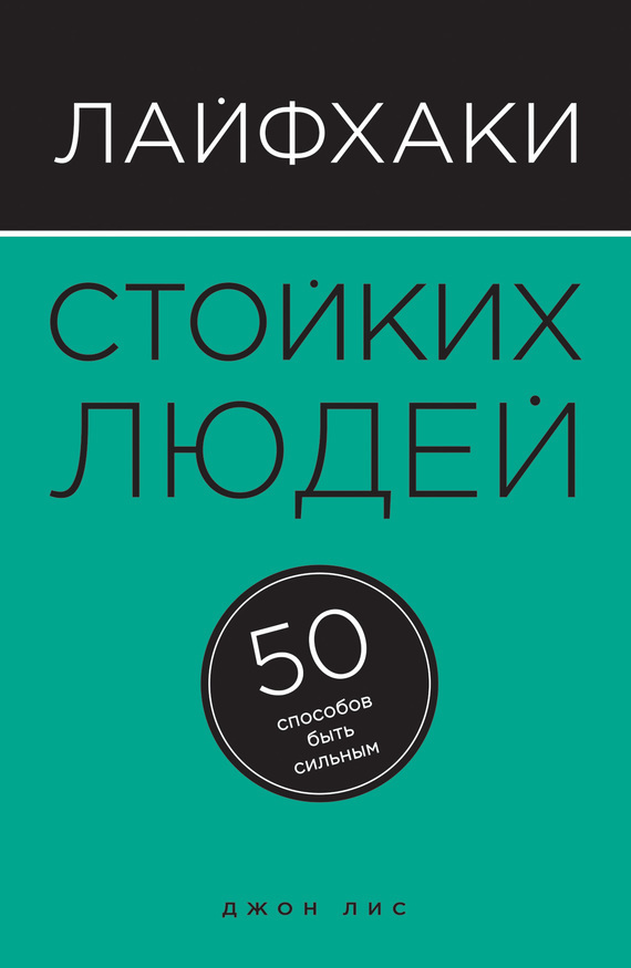 Джон Лис «Лайфхаки стойких людей. 50 способов быть сильным»