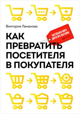 Виктория Ламанова «Как превратить посетителя в покупателя. Настольная книга директора магазина»