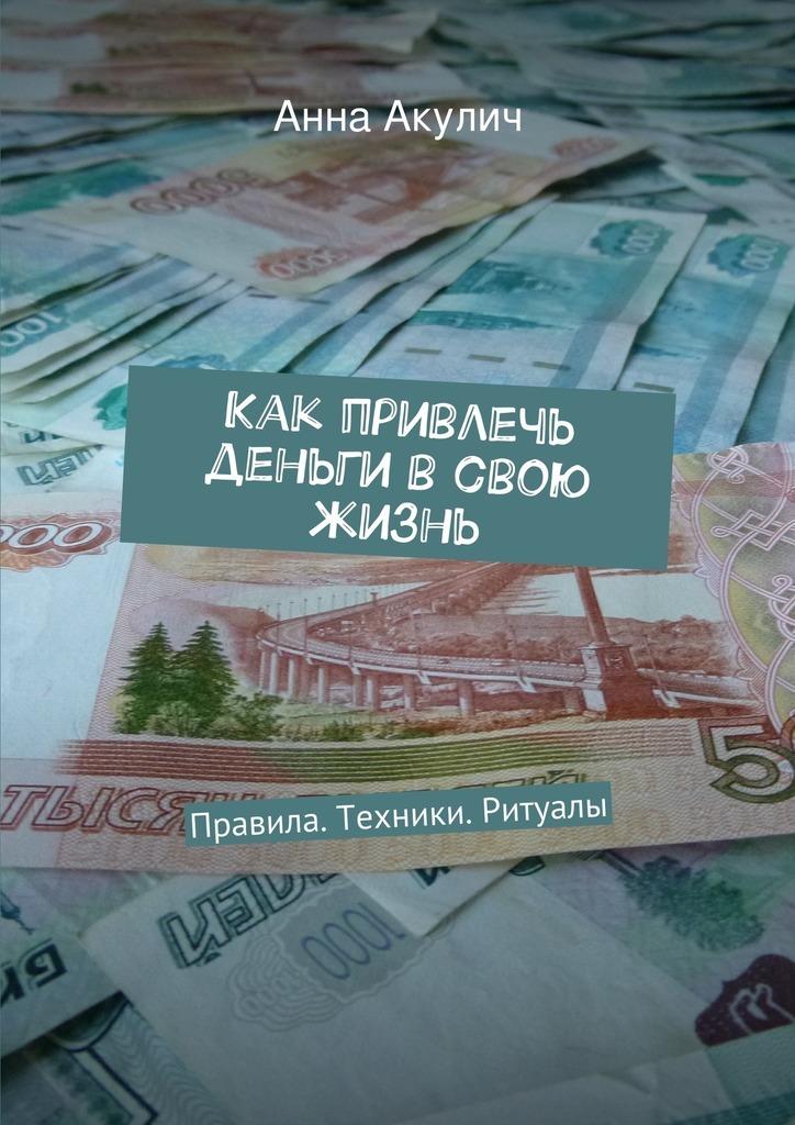 Анна Акулич «Как привлечь деньги всвою жизнь»