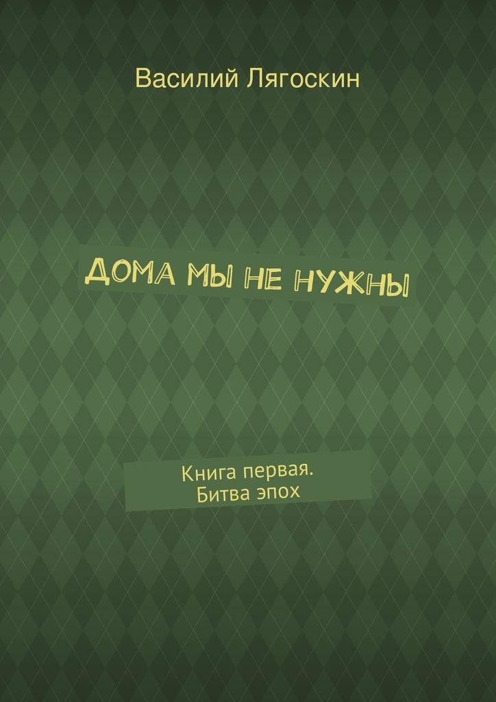 Василий Лягоскин «Дома мы ненужны»