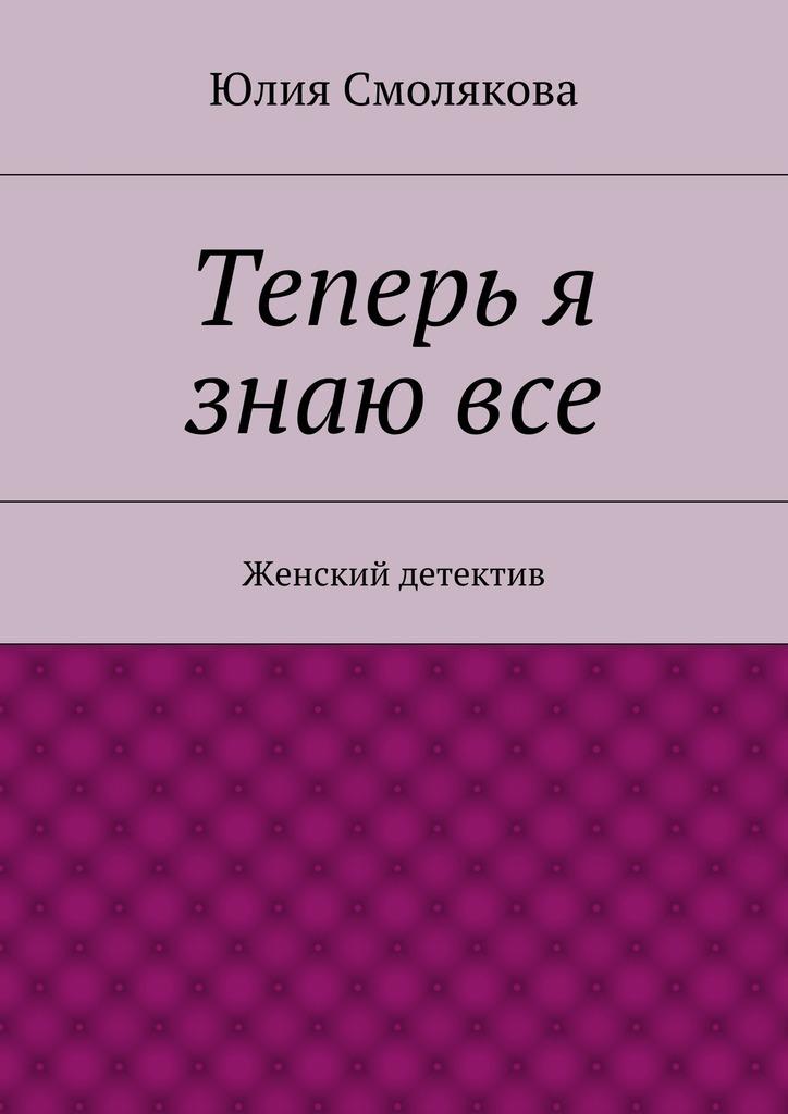 Юлия Смолякова «Теперь я знаювсе»