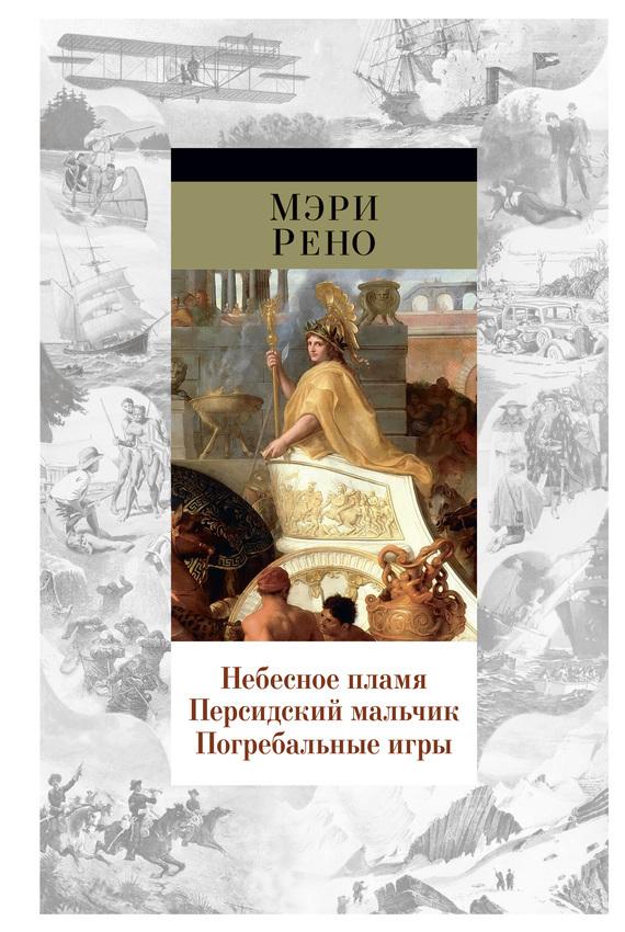 Мэри Рено «Небесное пламя. Персидский мальчик. Погребальные игры (сборник)»