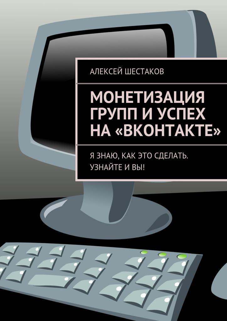 Алексей Шестаков «Монетизация групп иуспех на«ВКонтакте»»