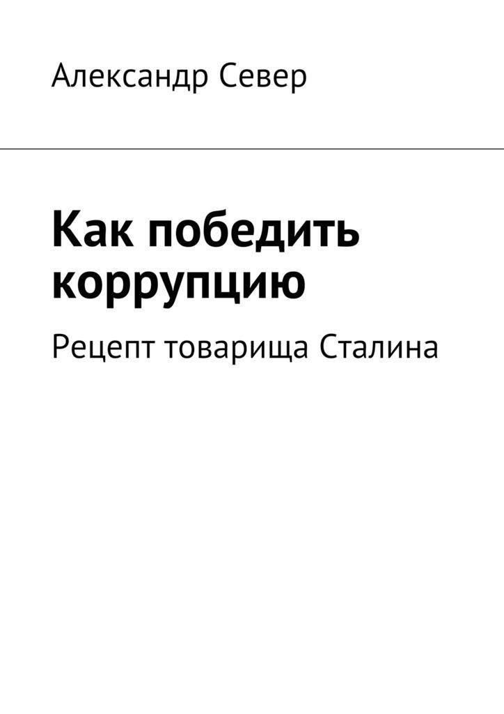 Александр Север «Как победить коррупцию»