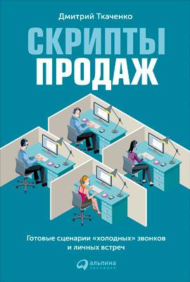 Дмитрий Ткаченко «Скрипты продаж. Готовые сценарии «холодных» звонков и личных встреч»