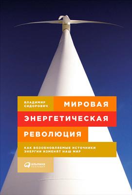Владимир Сидорович «Мировая энергетическая революция. Как возобновляемые источники энергии изменят наш мир»