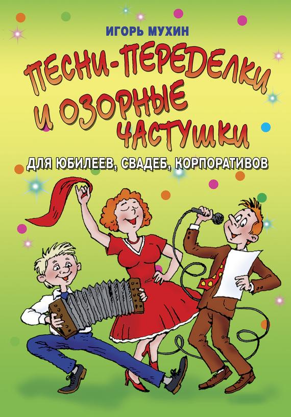 Игорь Мухин «Песни-переделки и озорные частушки для юбилеев, свадеб, корпоративов»