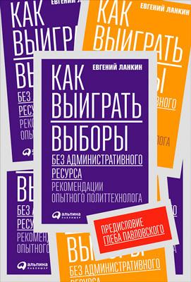 Евгений Ланкин «Как выиграть выборы без административного ресурса. Рекомендации опытного политтехнолога»