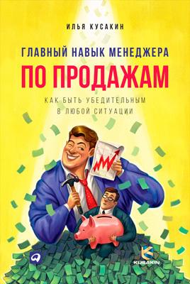 Илья Кусакин «Главный навык менеджера по продажам. Как быть убедительным в любой ситуации»