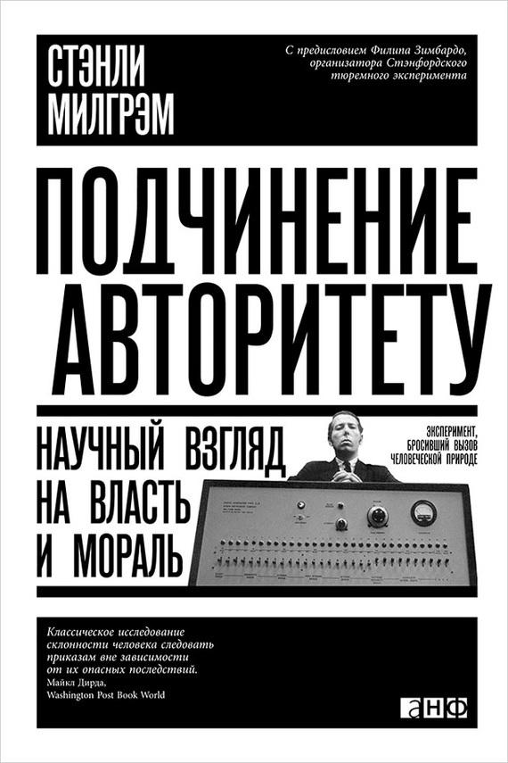 Стэнли Милгрэм «Подчинение авторитету. Научный взгляд на власть и мораль»