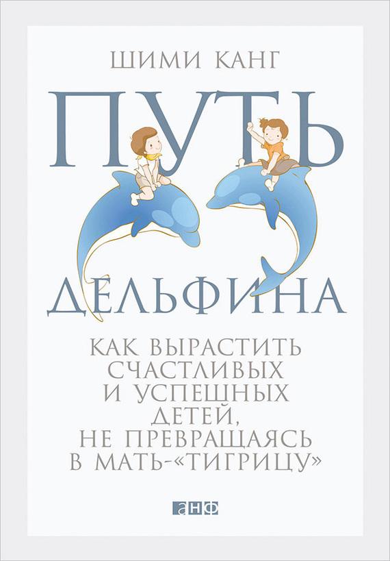 Шими Канг «Путь дельфина. Как вырастить счастливых и успешных детей, не превращаясь в мать-«тигрицу»»