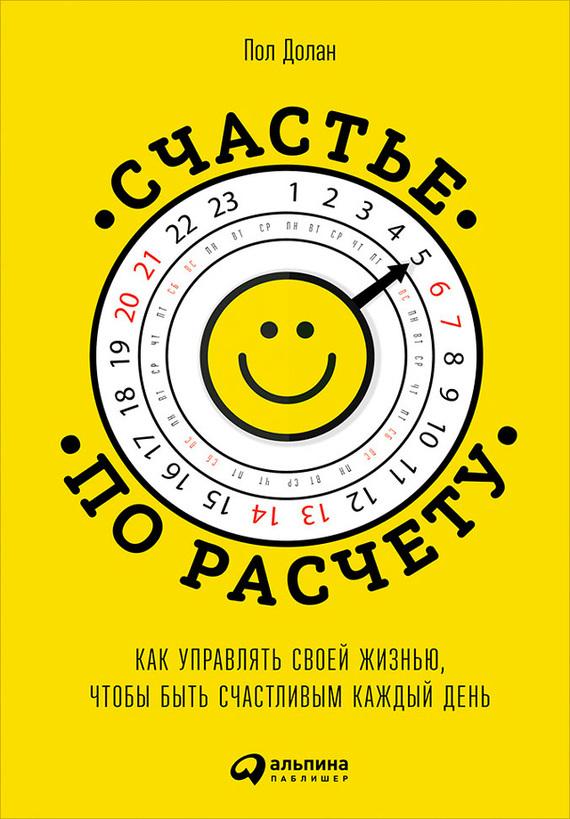 Пол Долан «Счастье по расчету. Как управлять своей жизнью, чтобы быть счастливым каждый день»