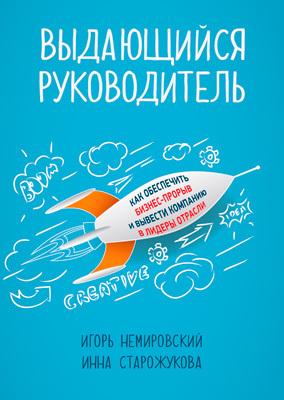 Игорь Немировский, Инна Старожукова «Выдающийся руководитель. Как обеспечить бизнес-прорыв и вывести компанию в лидеры отрасли»