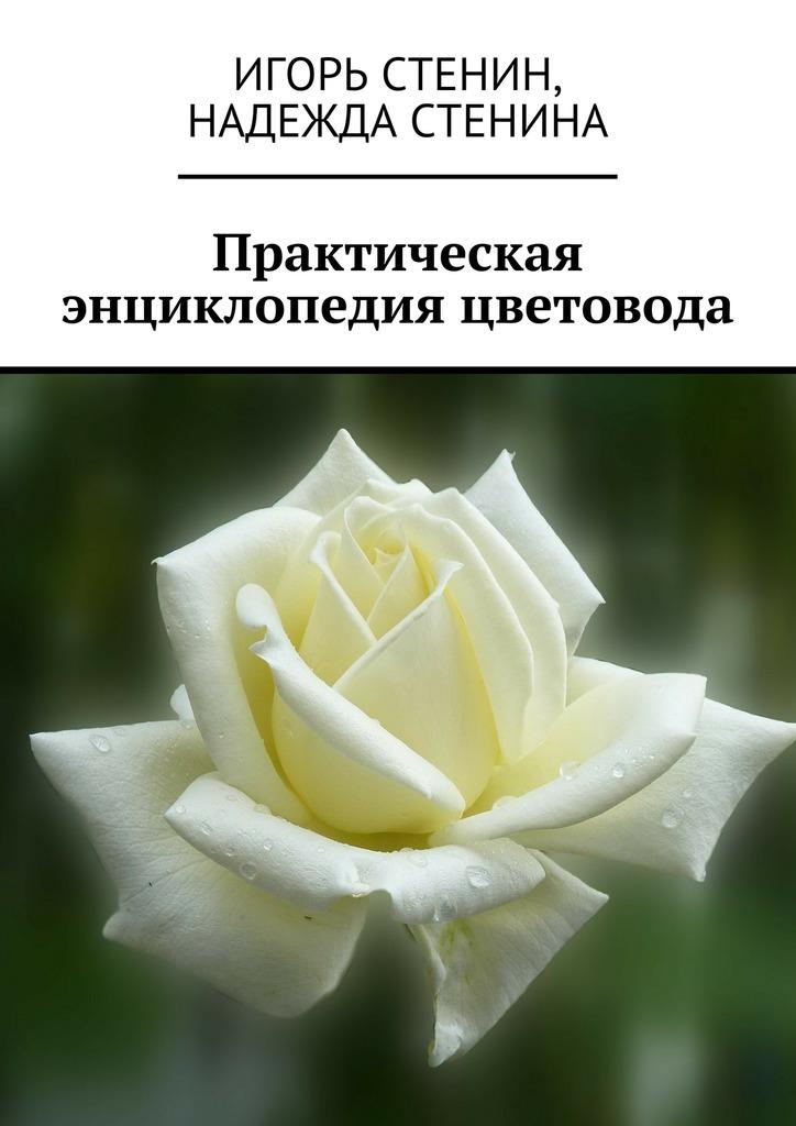 Надежда Стенина, Игорь Стенин «Практическая энциклопедия цветовода»