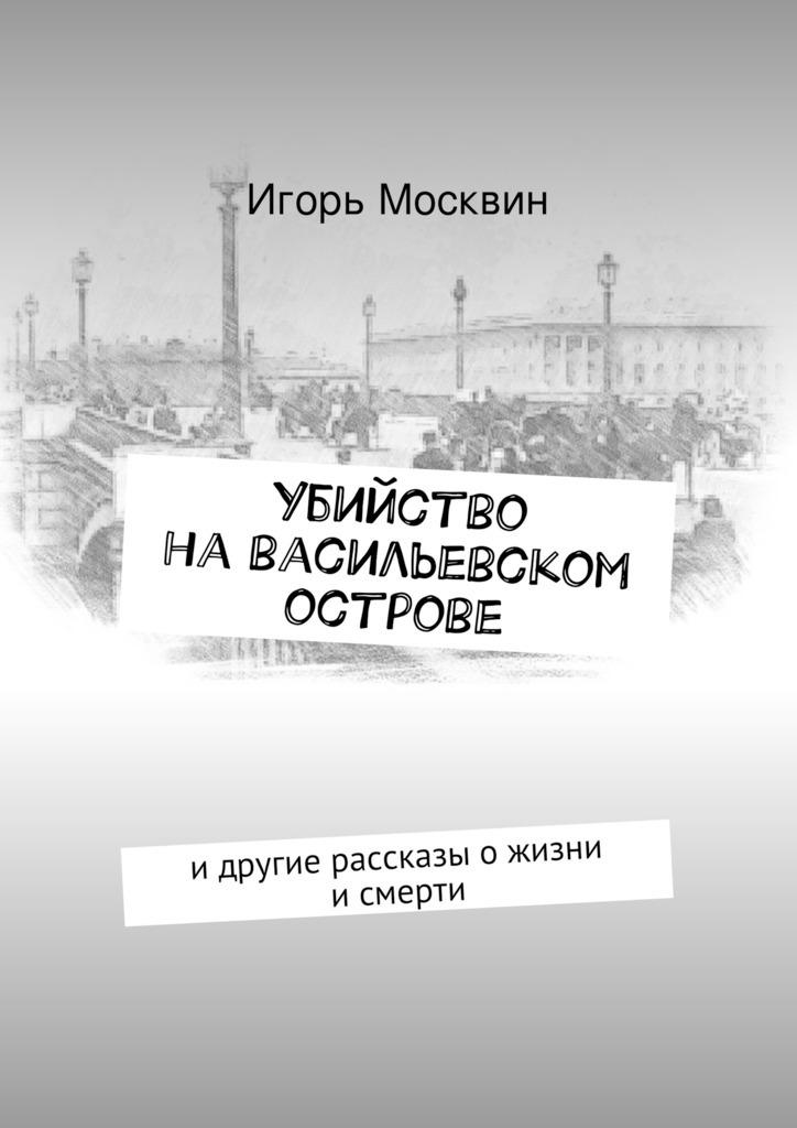 Игорь Москвин «Убийство наВасильевском острове»