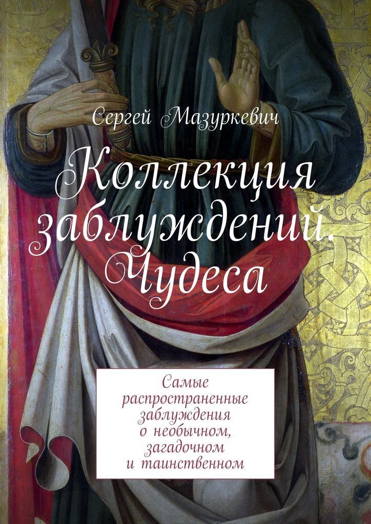 Сергей Мазуркевич «Коллекция заблуждений. Чудеса»