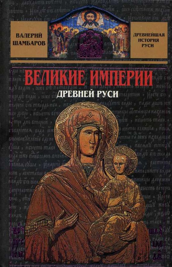Валерий Шамбаров «Великие империи Древней Руси»