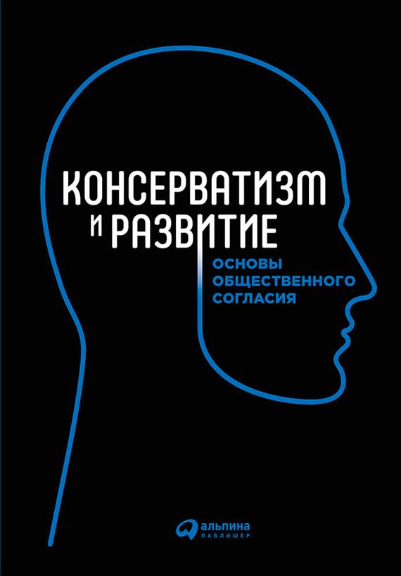 Коллектив авторов «Консерватизм и развитие. Основы общественного согласия»