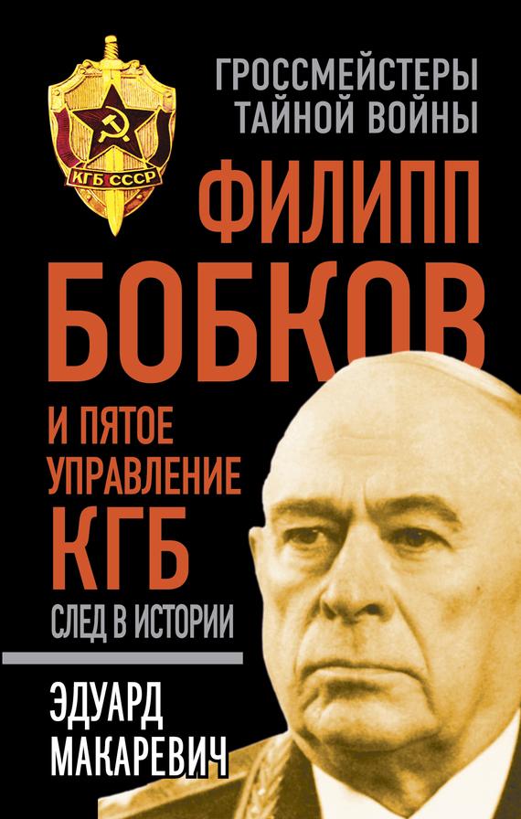 Эдуард Макаревич «Филипп Бобков и пятое Управление КГБ: след в истории»