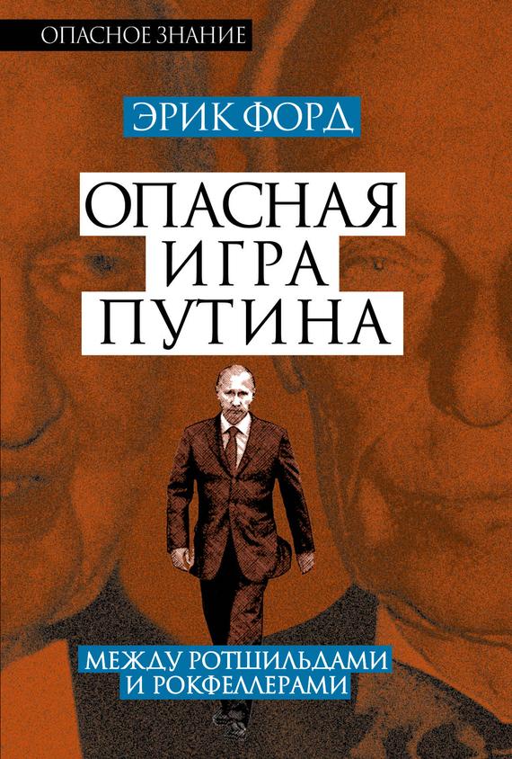 Эрик Форд «Опасная игра Путина. Между Ротшильдами и Рокфеллерами»