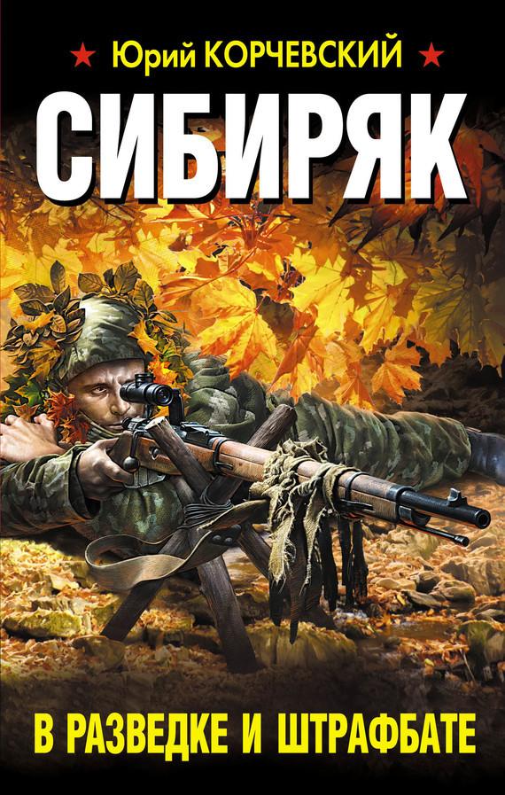 Юрий Корчевский «Сибиряк. В разведке и штрафбате»
