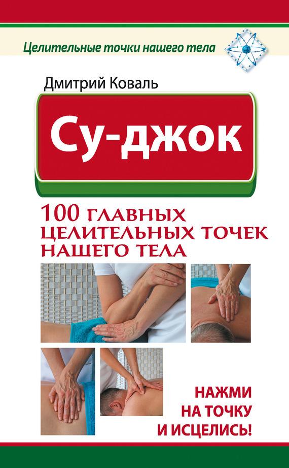 Дмитрий Коваль «Су-джок. 100 главных целительных точек нашего тела. Нажми на точку и исцелись!»