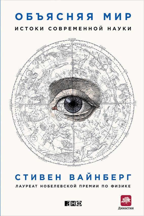 Стивен Вайнберг «Объясняя мир. Истоки современной науки»