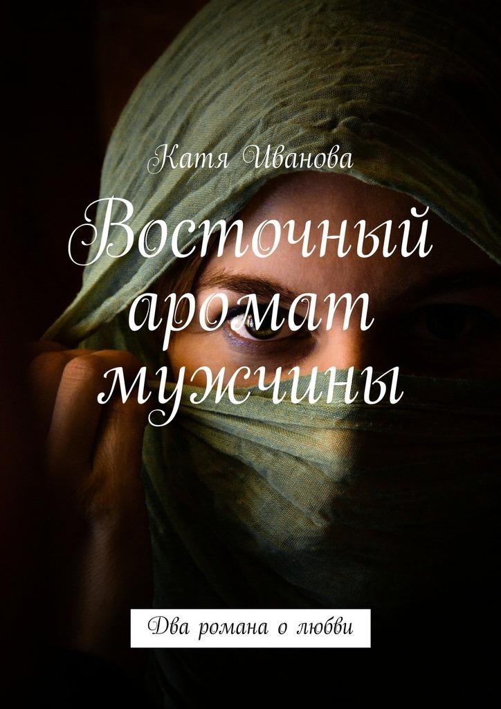Катя Иванова «Восточный аромат мужчины»