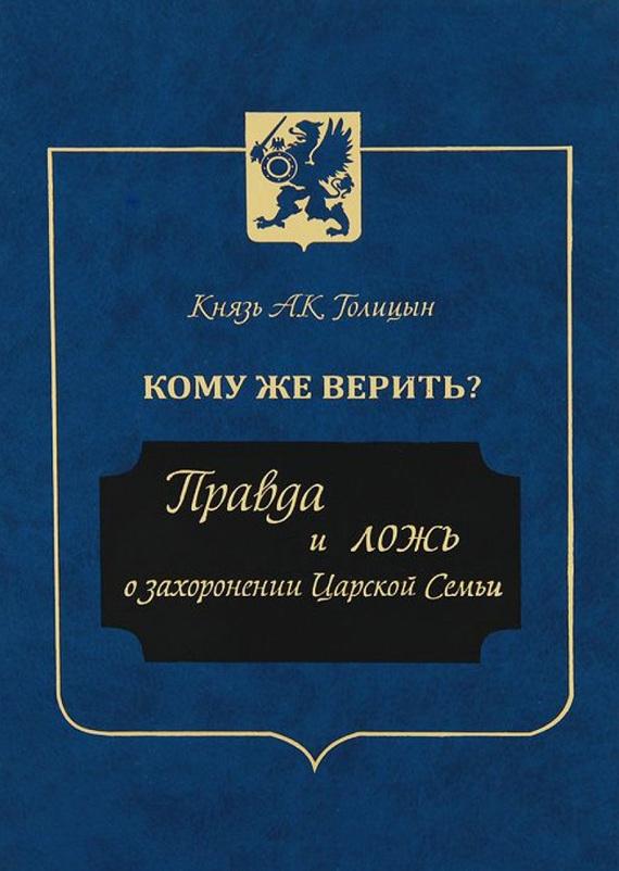 Андрей Голицын «Кому же верить? Правда и ложь о захоронении Царской Семьи»