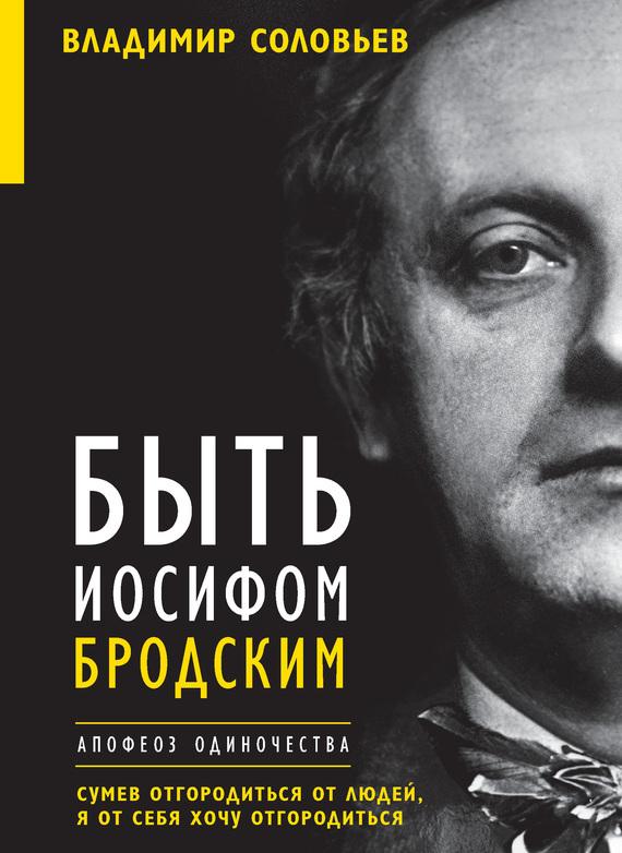 Елена Клепикова, Владимир Соловьев «Быть Иосифом Бродским. Апофеоз одиночества»