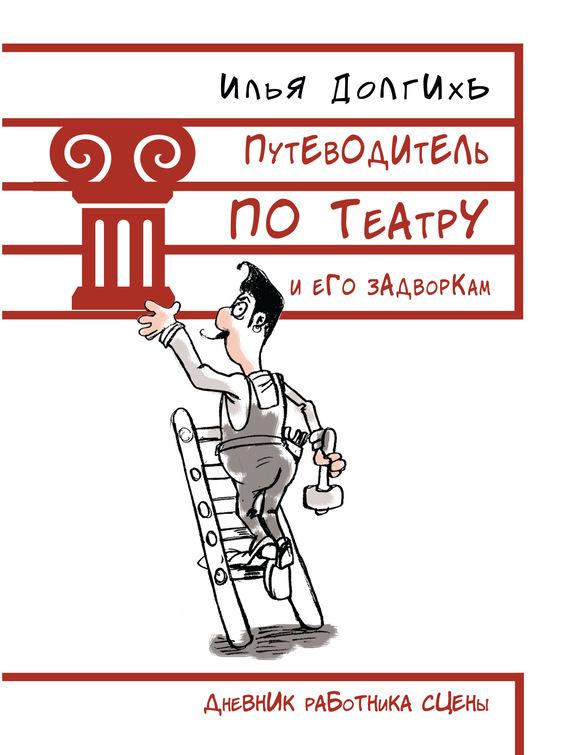Илья Долгихъ «Путеводитель по театру и его задворкам»