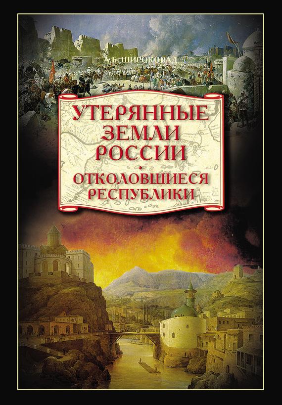 Александр Широкорад «Утерянные земли России. Отколовшиеся республики»