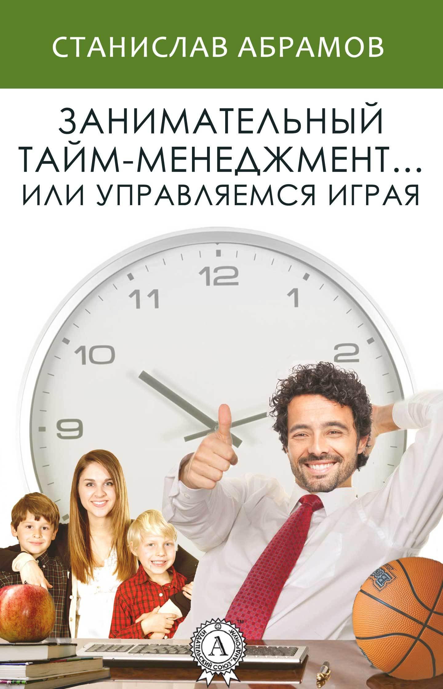 Станислав Абрамов «Занимательный тайм-менеджмент … или Управляемся играя»