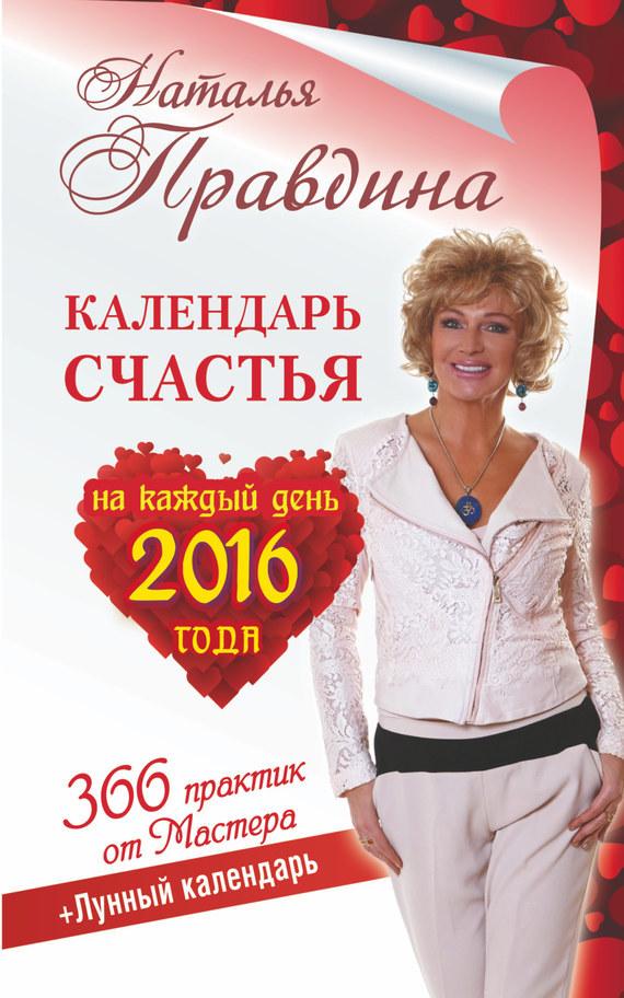 Наталья Правдина «Календарь счастья на каждый день 2016 года. 366 практик от Мастера. Лунный календарь»