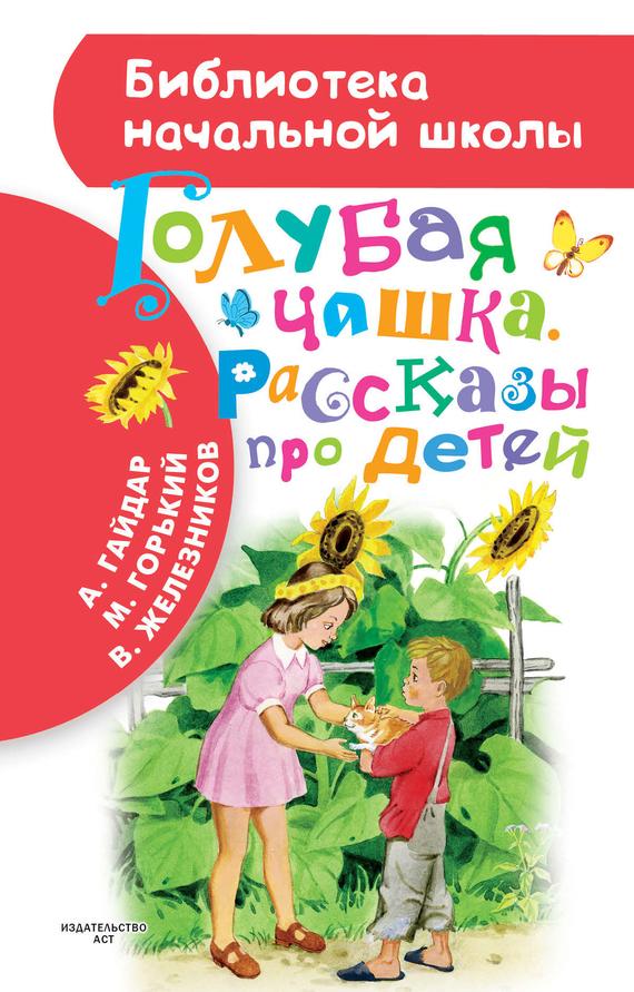 Максим Горький, Аркадий Гайдар, Владимир Железников «Голубая чашка. Рассказы про детей»