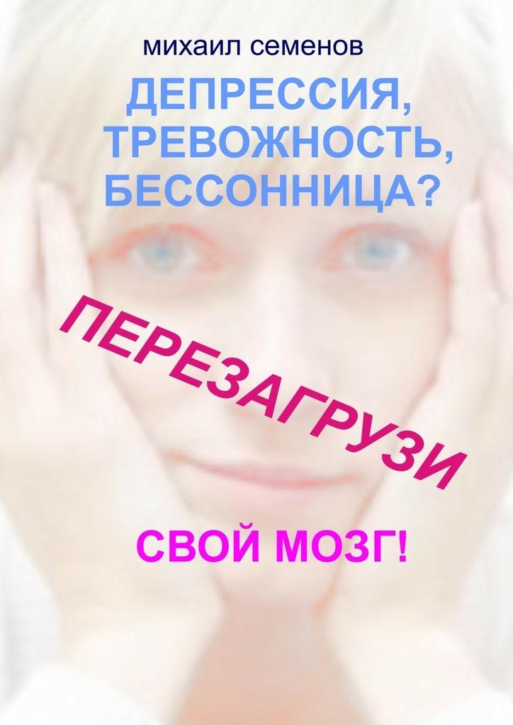 Михаил Семенов «Депрессия, тревожность, бессонница? Перезагрузи свой мозг!»