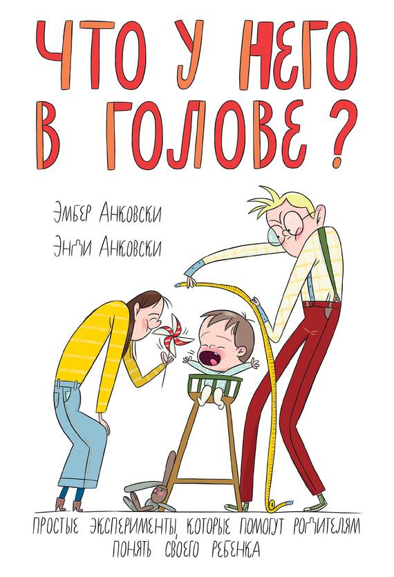 Энди Анковски, Эмбер Анковски «Что у него в голове? Простые эксперименты, которые помогут родителям понять своего ребенка»