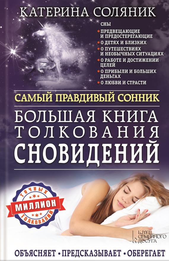 Катерина Соляник «Большая книга толкования сновидений. Самый правдивый сонник. Объясняет. Предсказывает. Оберегает. Миллион точных толкований»