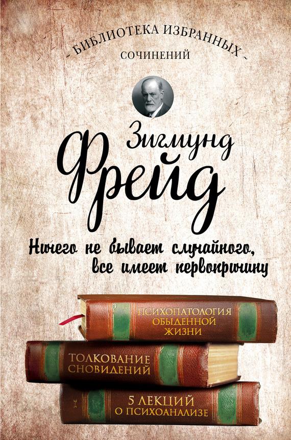 Зигмунд Фрейд «Психопатология обыденной жизни. Толкование сновидений. Пять лекций о психоанализе (сборник)»