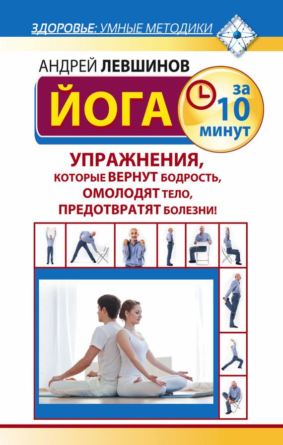 Андрей Левшинов «Йога за 10 минут. Упражнения, которые вернут бодрость, омолодят тело, предотвратят болезни!»